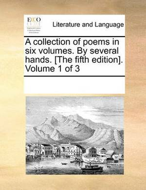 A Collection of Poems in Six Volumes. by Several Hands. [The Fifth Edition]. Volume 1 of 3