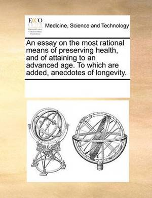 An Essay on the Most Rational Means of Preserving Health, and of Attaining to an Advanced Age. to Which Are Added, Anecdotes of Longevity.