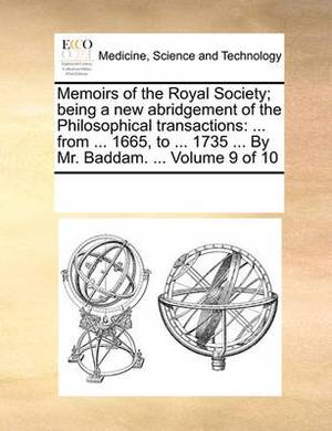 Memoirs of the Royal Society; Being a New Abridgement of the Philosophical Transactions: ... from ... 1665, to ... 1735 ... by Mr. Baddam. ... Volume 9 of 10