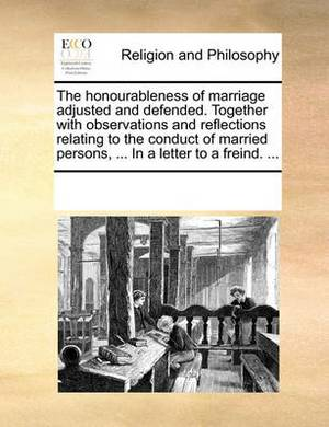 The Honourableness of Marriage Adjusted and Defended. Together with Observations and Reflections Relating to the Conduct of Married Persons, ... in a Letter to a Freind. ...