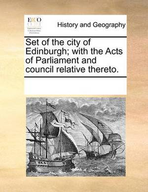 Set of the City of Edinburgh; With the Acts of Parliament and Council Relative Thereto