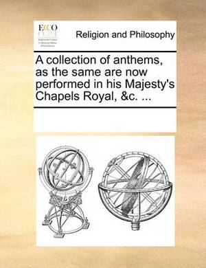 A Collection of Anthems, as the Same Are Now Performed in His Majesty's Chapels Royal, &C. ...