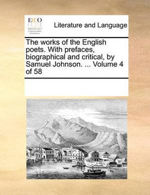 The Works of the English Poets. with Prefaces, Biographical and Critical, by Samuel Johnson. ... Volume 4 of 58