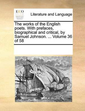 The Works of the English Poets. with Prefaces, Biographical and Critical, by Samuel Johnson. ... Volume 36 of 58