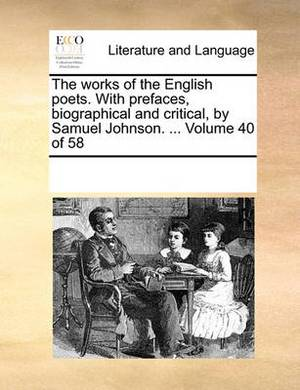 The Works of the English Poets. with Prefaces, Biographical and Critical, by Samuel Johnson. ... Volume 40 of 58