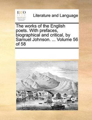 The Works of the English Poets. with Prefaces, Biographical and Critical, by Samuel Johnson. ... Volume 56 of 58