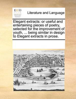 Elegant Extracts: Or Useful and Entertaining Pieces of Poetry, Selected for the Improvement of Youth, ... Being Similar in Design to Elegant Extracts in Prose.