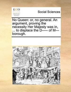 No Queen: Or, No General. an Argument, Proving the Necessity Her Majesty Was In, ... to Displace the D----- Of M---Borough.