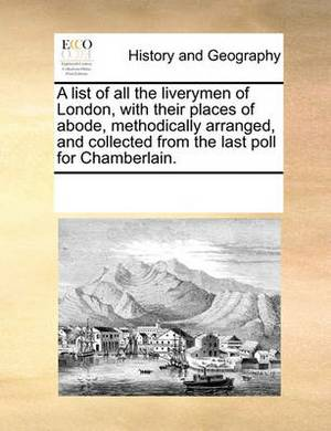 A List of All the Liverymen of London, with Their Places of Abode, Methodically Arranged, and Collected from the Last Poll for Chamberlain.