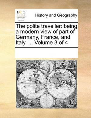 The Polite Traveller: Being a Modern View of Part of Germany, France, and Italy. ... Volume 3 of 4