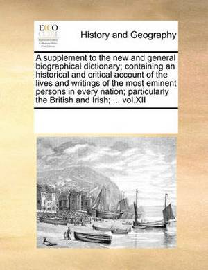 A Supplement to the New and General Biographical Dictionary; Containing an Historical and Critical Account of the Lives and Writings of the Most Eminent Persons in Every Nation; Particularly the British and Irish; ... Vol.XII