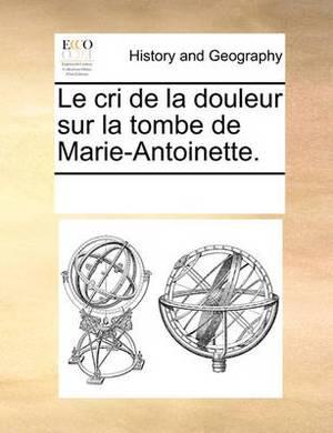 Le Cri de La Douleur Sur La Tombe de Marie-Antoinette.