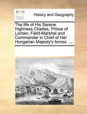 The Life of His Serene Highness Charles, Prince of Lorrain, Field-Marshal and Commander in Chief of Her Hungarian Majesty's Forces. ...