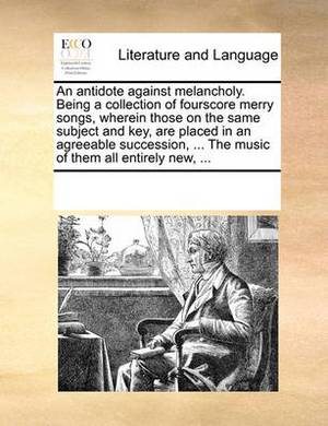 An Antidote Against Melancholy. Being a Collection of Fourscore Merry Songs, Wherein Those on the Same Subject and Key, Are Placed in an Agreeable Succession, ... the Music of Them All Entirely New, ...