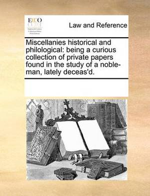 Miscellanies Historical and Philological: Being a Curious Collection of Private Papers Found in the Study of a Noble-Man, Lately Deceas'd.