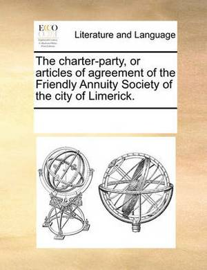 The Charter-Party, or Articles of Agreement of the Friendly Annuity Society of the City of Limerick.
