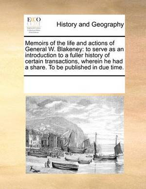 Memoirs of the Life and Actions of General W. Blakeney: To Serve as an Introduction to a Fuller History of Certain Transactions, Wherein He Had a Share. to Be Published in Due Time.