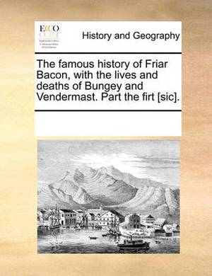 The Famous History of Friar Bacon, with the Lives and Deaths of Bungey and Vendermast. Part the Firt [sic]