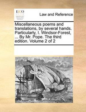 Miscellaneous Poems and Translations, by Several Hands. Particularly, I. Windsor-Forest, ... by Mr. Pope. the Third Edition. Volume 2 of 2