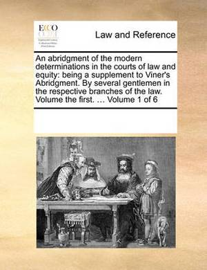 An Abridgment of the Modern Determinations in the Courts of Law and Equity: Being a Supplement to Viner's Abridgment. by Several Gentlemen in the Respective Branches of the Law. Volume the First. ... Volume 1 of 6