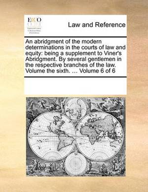 An Abridgment of the Modern Determinations in the Courts of Law and Equity: Being a Supplement to Viner's Abridgment. by Several Gentlemen in the Respective Branches of the Law. Volume the Sixth. ... Volume 6 of 6