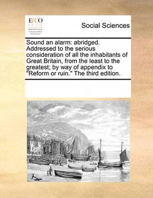 Sound an Alarm: Abridged. Addressed to the Serious Consideration of All the Inhabitants of Great Britain, from the Least to the Greatest; By Way of Appendix to  Reform or Ruin.  the Third Edition.