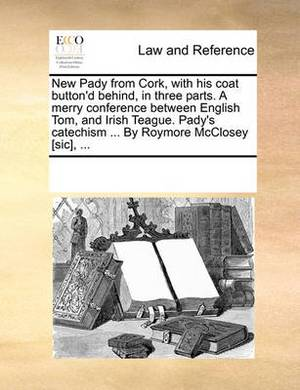 New Pady from Cork, with His Coat Button'd Behind, in Three Parts. a Merry Conference Between English Tom, and Irish Teague. Pady's Catechism ... by Roymore McClosey [Sic], ...