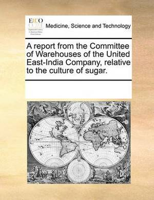 A Report from the Committee of Warehouses of the United East-India Company, Relative to the Culture of Sugar.