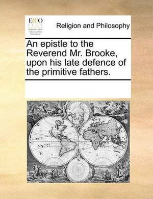 An Epistle to the Reverend Mr. Brooke, Upon His Late Defence of the Primitive Fathers.