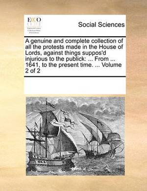 A Genuine and Complete Collection of All the Protests Made in the House of Lords, Against Things Suppos'd Injurious to the Publick: From ... 1641, to the Present Time. ... Volume 2 of 2