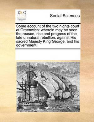 Some Account of the Two Nights Court at Greenwich: Wherein May Be Seen the Reason, Rise and Progress of the Late Unnatural Rebellion, Against His Sacred Majesty King George, and His Government.
