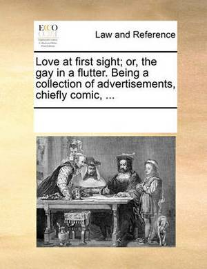 Love at First Sight; Or, the Gay in a Flutter. Being a Collection of Advertisements, Chiefly Comic, ...