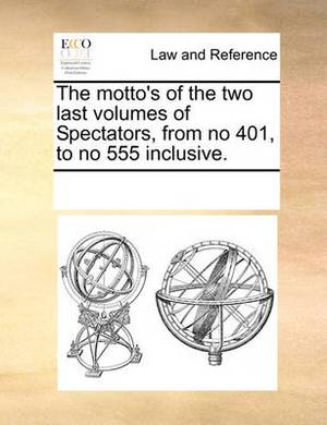 The Motto's of the Two Last Volumes of Spectators, from No 401, to No 555 Inclusive.