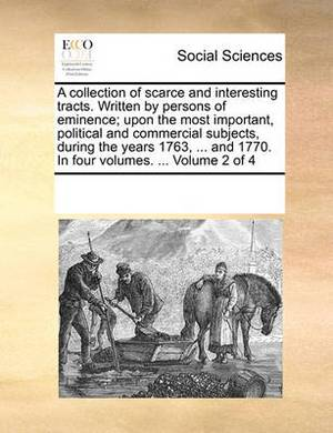 A Collection of Scarce and Interesting Tracts. Written by Persons of Eminence; Upon the Most Important, Political and Commercial Subjects, During the Years 1763, ... and 1770. in Four Volumes. ... Volume 2 of 4
