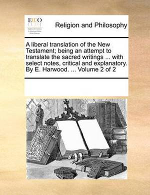 A Liberal Translation of the New Testament; Being an Attempt to Translate the Sacred Writings ... with Select Notes, Critical and Explanatory. by E. Harwood. ... Volume 2 of 2