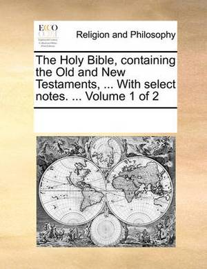 The Holy Bible, Containing the Old and New Testaments, ... with Select Notes. ... Volume 1 of 2