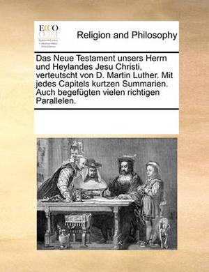 Das Neue Testament Unsers Herrn Und Heylandes Jesu Christi, Verteutscht Von D. Martin Luther. Mit Jedes Capitels Kurtzen Summarien. Auch Begefugten Vielen Richtigen Parallelen.