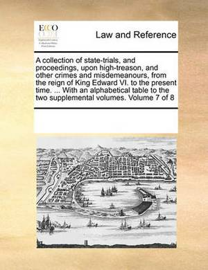 A Collection of State-Trials, and Proceedings, Upon High-Treason, and Other Crimes and Misdemeanours, from the Reign of King Edward VI. to the Present Time. ... with an Alphabetical Table to the Two Supplemental Volumes. Volume 7 of 8