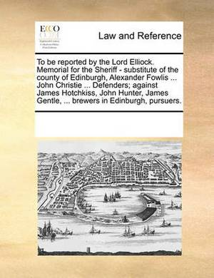 To Be Reported by the Lord Elliock. Memorial for the Sheriff - Substitute of the County of Edinburgh, Alexander Fowlis ... John Christie ... Defenders; Against James Hotchkiss, John Hunter, James Gentle, ... Brewers in Edinburgh, Pursuers.