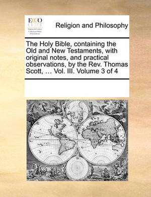 The Holy Bible, Containing the Old and New Testaments, with Original Notes, and Practical Observations, by the REV. Thomas Scott, ... Vol. III. Volume 3 of 4