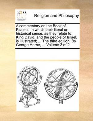 A Commentary on the Book of Psalms. in Which Their Literal or Historical Sense, as They Relate to King David, and the People of Israel, Is Illustrated; ... the Third Edition. by George Horne, ... Volume 2 of 2