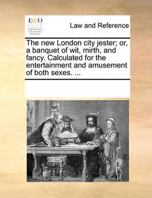 The New London City Jester; Or, a Banquet of Wit, Mirth, and Fancy. Calculated for the Entertainment and Amusement of Both Sexes. ...