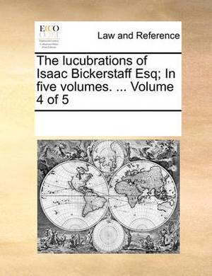 The Lucubrations of Isaac Bickerstaff Esq; In Five Volumes. ... Volume 4 of 5