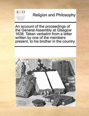 An Account of the Proceedings of the General Assembly at Glasgow 1638. Taken Verbatim from a Letter Written by One of the Members Present, to His Brother in the Country.