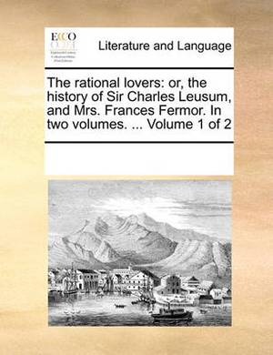 The Rational Lovers: Or, the History of Sir Charles Leusum, and Mrs. Frances Fermor. in Two Volumes. ... Volume 1 of 2