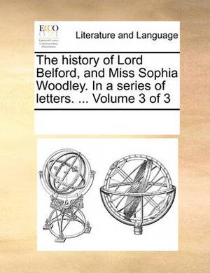 The History of Lord Belford, and Miss Sophia Woodley. in a Series of Letters. ... Volume 3 of 3
