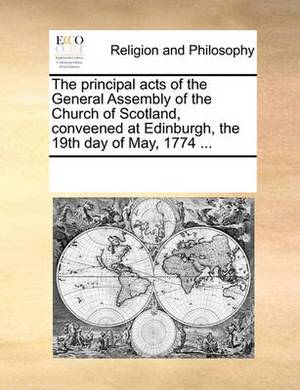The Principal Acts of the General Assembly of the Church of Scotland, Conveened at Edinburgh, the 19th Day of May, 1774