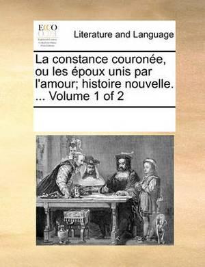 La Constance Courone, Ou Les Poux Unis Par L'Amour; Histoire Nouvelle. ... Volume 1 of 2