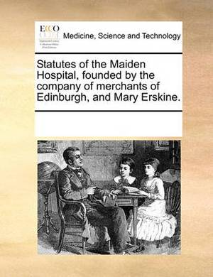 Statutes of the Maiden Hospital, Founded by the Company of Merchants of Edinburgh, and Mary Erskine.