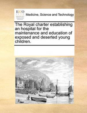 The Royal Charter Establishing an Hospital for the Maintenance and Education of Exposed and Deserted Young Children.